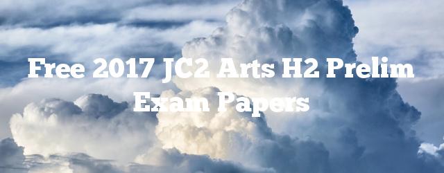 Free 2017 JC2 Arts H2 Prelim Exam Papers