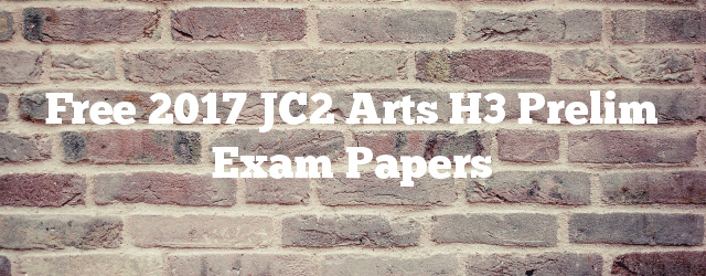 Free 2017 JC2 Arts H3 Prelim Exam Papers
