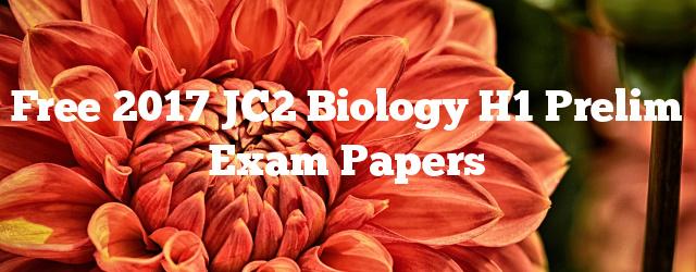 Free 2017 JC2 Biology H1 Prelim Exam Papers