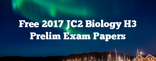 Free 2017 JC2 Biology H3 Prelim Exam Papers