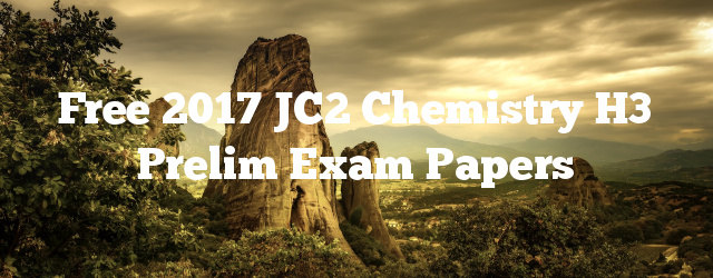 Free 2017 JC2 Chemistry H3 Prelim Exam Papers