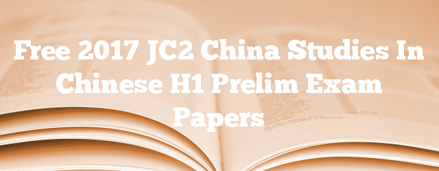 Free 2017 JC2 China Studies in Chinese H1 Prelim Exam Papers