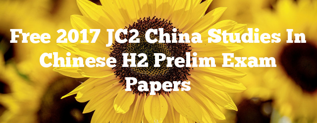 Free 2017 JC2 China Studies in Chinese H2 Prelim Exam Papers