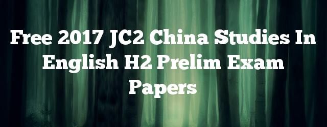 Free 2017 JC2 China Studies in English H2 Prelim Exam Papers