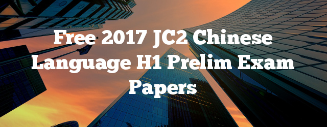 Free 2017 JC2 Chinese Language H1 Prelim Exam Papers