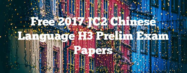 Free 2017 JC2 Chinese Language H3 Prelim Exam Papers
