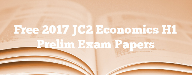 Free 2017 JC2 Economics H1 Prelim Exam Papers