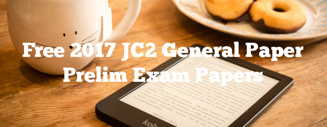 Free 2017 JC2 General Paper Prelim Exam Papers