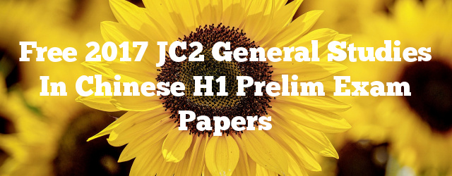 Free 2017 JC2 General Studies in Chinese H1 Prelim Exam Papers