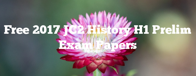 Free 2017 JC2 History H1 Prelim Exam Papers