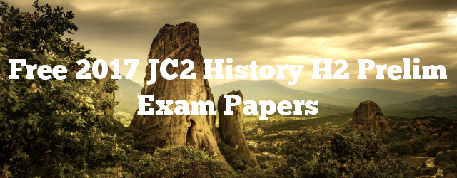 Free 2017 JC2 History H2 Prelim Exam Papers