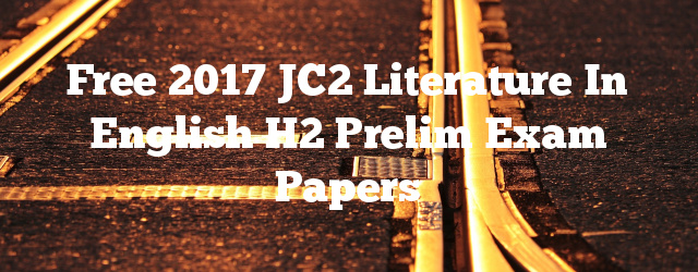 Free 2017 JC2 Literature in English H2 Prelim Exam Papers