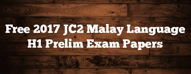 Free 2017 JC2 Malay Language H1 Prelim Exam Papers