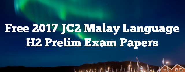 Free 2017 JC2 Malay Language H2 Prelim Exam Papers