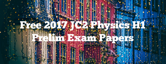 Free 2017 JC2 Physics H1 Prelim Exam Papers