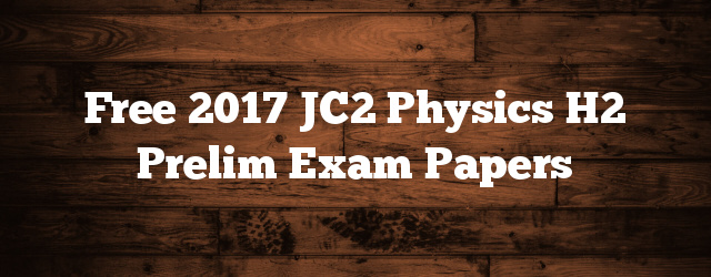 Free 2017 JC2 Physics H2 Prelim Exam Papers