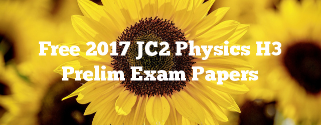 Free 2017 JC2 Physics H3 Prelim Exam Papers