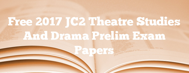 Free 2017 JC2 Theatre Studies and Drama Prelim Exam Papers