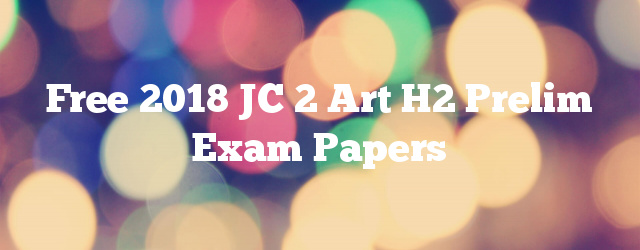 Free 2018 JC 2 Art H2 Prelim Exam Papers