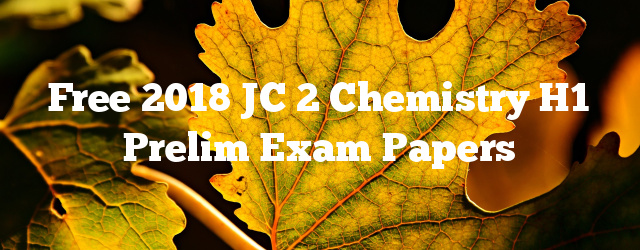 Free 2018 JC 2 Chemistry H1 Prelim Exam Papers
