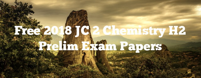 Free 2018 JC 2 Chemistry H2 Prelim Exam Papers