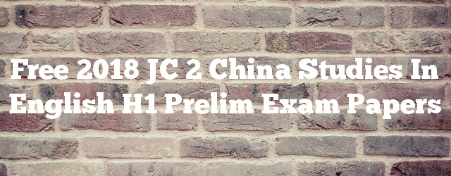 Free 2018 JC 2 China Studies in English H1 Prelim Exam Papers