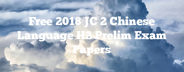 Free 2018 JC 2 Chinese Language H2 Prelim Exam Papers