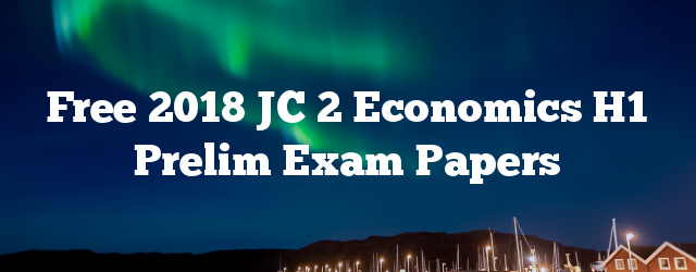 Free 2018 JC 2 Economics H1 Prelim Exam Papers