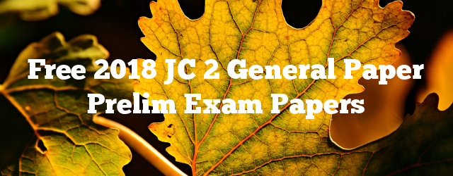 Free 2018 JC 2 General Paper Prelim Exam Papers