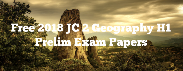 Free 2018 JC 2 Geography H1 Prelim Exam Papers