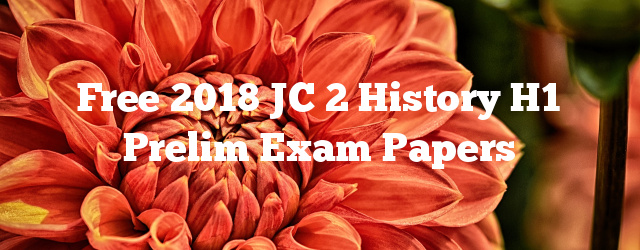 Free 2018 JC 2 History H1 Prelim Exam Papers
