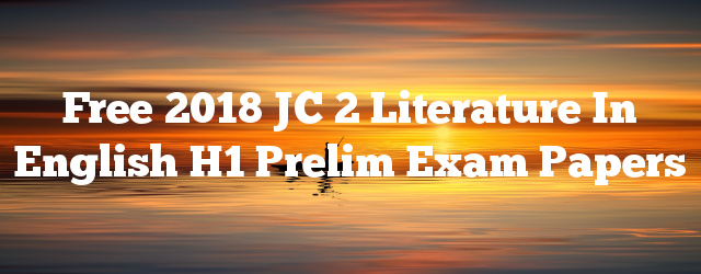 Free 2018 JC 2 Literature in English H1 Prelim Exam Papers