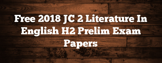 Free 2018 JC 2 Literature in English H2 Prelim Exam Papers
