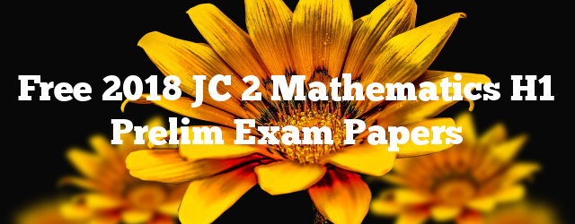 Free 2018 JC 2 Mathematics H1 Prelim Exam Papers