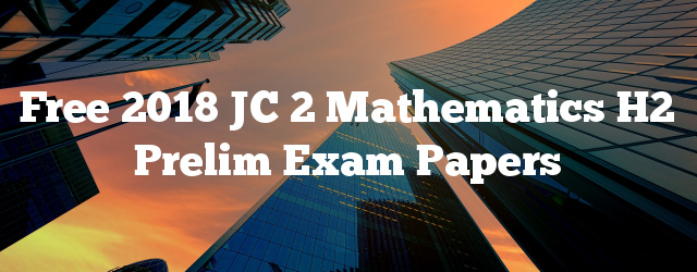 Free 2018 JC 2 Mathematics H2 Prelim Exam Papers