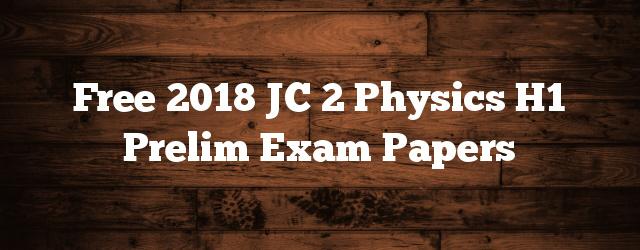 Free 2018 JC 2 Physics H1 Prelim Exam Papers