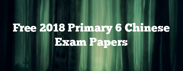 Free 2018 Primary 6 Chinese Exam Papers