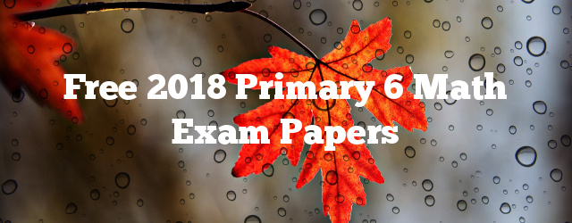 Free 2018 Primary 6 Math Exam Papers