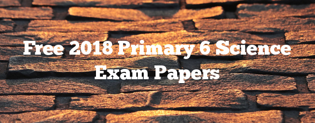 Free 2018 Primary 6 Science Exam Papers