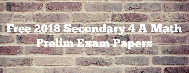 Free 2018 Secondary 4 A Math Prelim Exam Papers