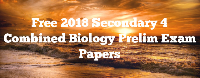 Free 2018 Secondary 4 Combined Biology Prelim Exam Papers