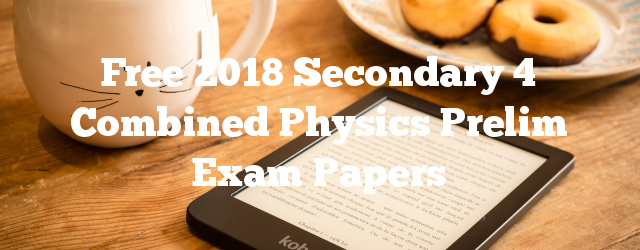 Free 2018 Secondary 4 Combined Physics Prelim Exam Papers