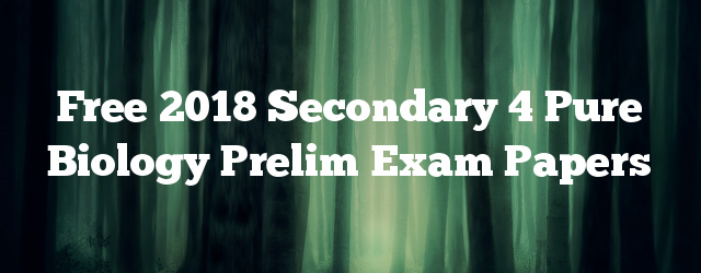 Free 2018 Secondary 4 Pure Biology Prelim Exam Papers