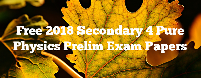 Free 2018 Secondary 4 Pure Physics Prelim Exam Papers